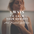 5 Ways to Calm Your Anxiety and Practice Self-Care