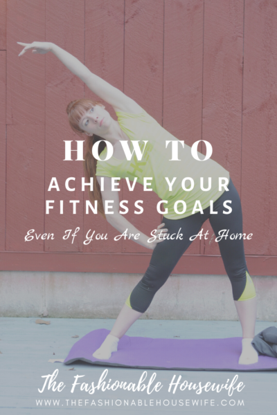 How To Achieve Your Fitness Goals Even If You Are Stuck At Home