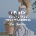 3 Ways To Upgrade Your Wardrobe For Summer