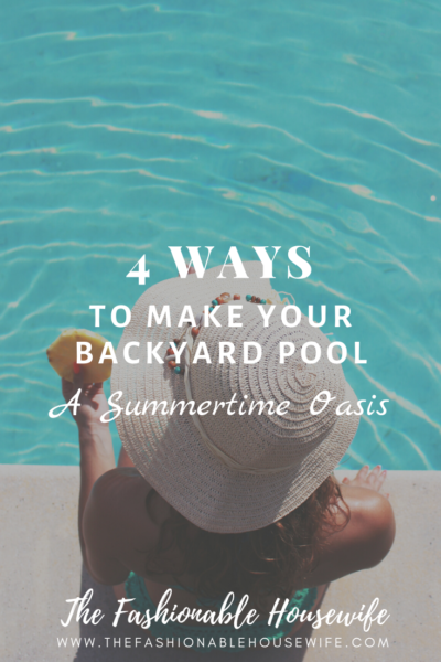 4 Ways to Make Your Backyard Pool a Summertime Oasis