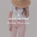 5 Ways to Find Fashion Inspiration