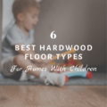 6 Best Hardwood Floor Types for Homes With Children
