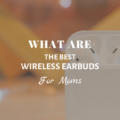 What Are The Best Wireless Earbuds For Moms