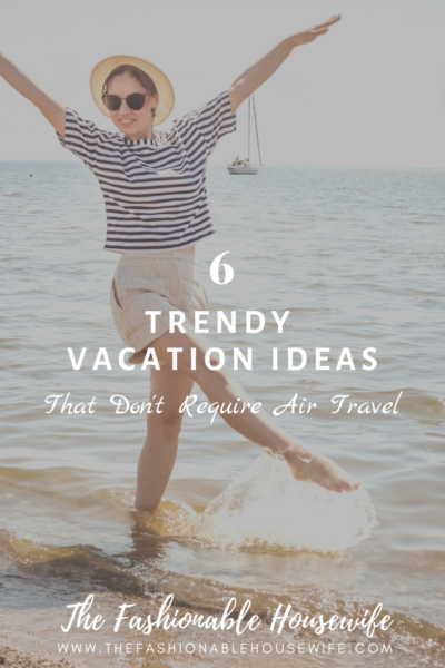 6 Trendy Vacation Ideas That Don't Require Air Travel