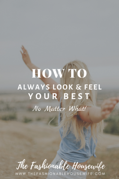 How To Always Look and Feel Your Best, No Matter What!