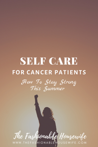 Self Care For Cancer Patients - How To Stay Strong This Summer