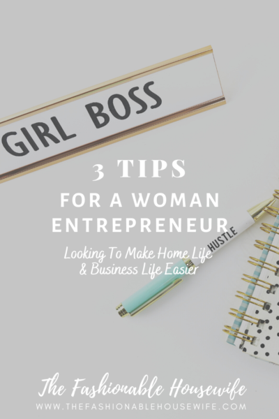 3 Tips For A Woman Entrepreneur Looking To Make Home Life & Business Life Easier