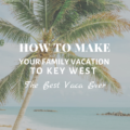 How to Make Your Family Vacation to Key West the Best Vaca Ever