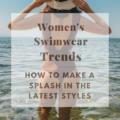 Women's Swimwear Trends & How To Make a Splash in the Latest Styles