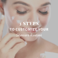 3 Basic Steps to Customize Your Skincare Routine