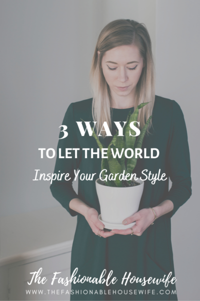 3 Ways To Let The World Inspire Your Garden Style