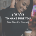 3 Ways To Make Sure You Take Time For Yourself