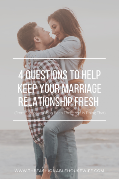 4 Questions To Help Keep Your Marriage Relationship Fresh (From Someone Who's Been There and Is Doing That)
