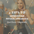 4 Tips To Improve Physical Appearance And Boost Confidence