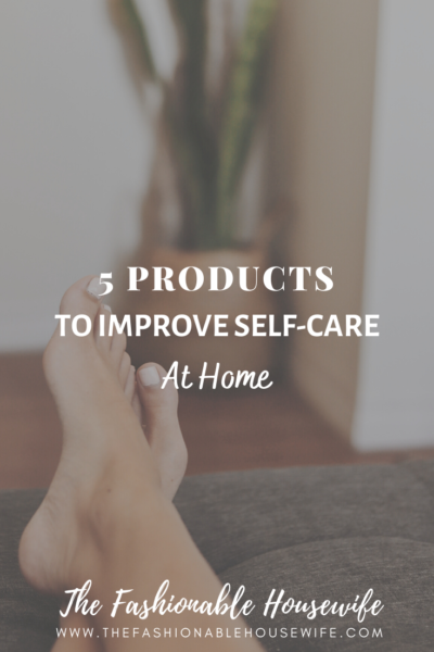 5 Products To Improve Self-Care At Home
