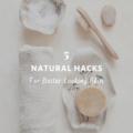 5 Natural Hacks for Better Looking Skin