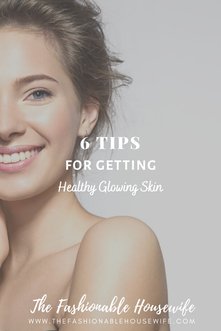11 Tips for Getting a Healthy Glowing Skin • The Fashionable Housewife