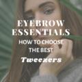 Eyebrow Essentials: Choosing The Best Tweezers