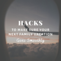 Hacks To Make Sure Your Next Family Vacation Goes Smoothly