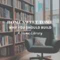 Home Sweet Tome: Why You Should Build A Home Library
