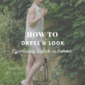 How To Look Effortlessly Stylish in Summer