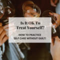Is It OK To Treat Yourself? How To Practice Self Care Without Guilt!