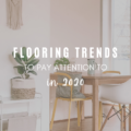 Flooring Trends To Pay Attention To in 2020