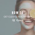 How To Get Clear And Healthy Skin at Home