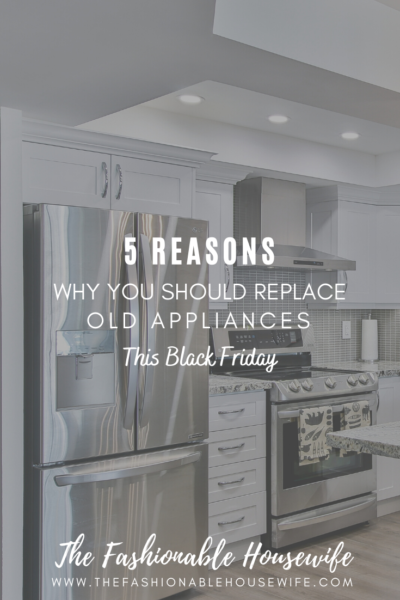 5 Reasons Why You Should Replace Old Appliances This Black Friday