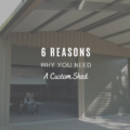 6 Reasons Why You Need A Custom Shed