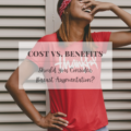 Cost vs. Benefits: Should You Consider Breast Augmentation?