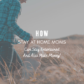 How Stay at Home Moms Can Stay Entertained and Make Money