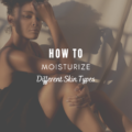 How To Moisturize Different Skin Types