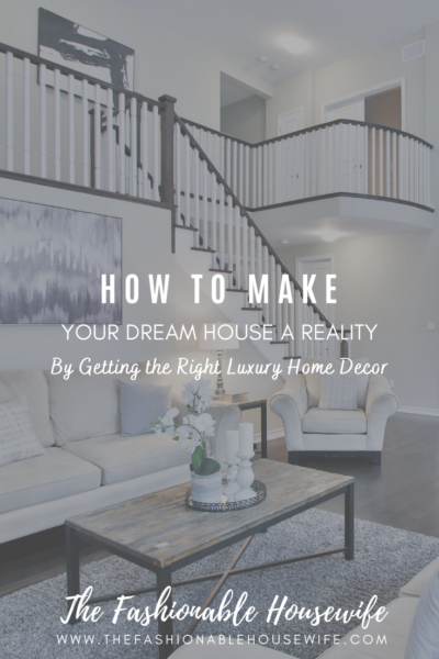 How To Make Your Dream House a Reality by Getting the Right Luxury Home Decor
