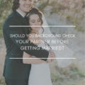 Should You Background Check Your Partner Before Getting Married?