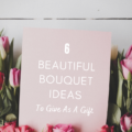 6 Beautiful Bouquet Ideas To Give As A Gift