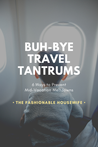 Buh-Bye Travel Tantrums: 6 Ways to Prevent Mid-Vacation Meltdowns