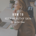 How To Keep Healthy Skin As You Get Older