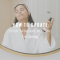 How To Update Your Skincare Routine For Spring