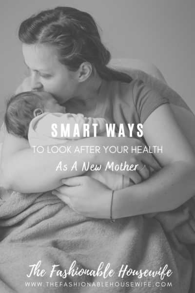 Smart Ways to Look After Your Health As A New Mother