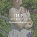 Top 5 Gift Ideas for the Fashionable Mom and Baby