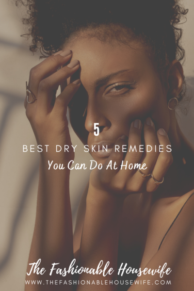 5 Best Dry Skin Remedies You Can Do At Home