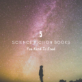 5 Science Fiction Books You Need To Read