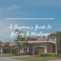 A Beginner's Guide to Getting A Mortgage
