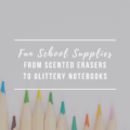 Fun School Supplies From Scented Erasers to Glittery Notebooks