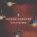 5 Hidden Dangers of The Wrong Lighting