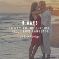 5 Ways To Master The Physical Touch Love Language in Your Marriage