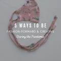 5 Ways to Be Fashion-Forward and Creative During the Pandemic