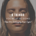 Things You Might Be Doing That Are Damaging Your Eyes!