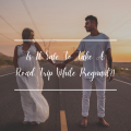 Is It Safe To Take A Road Trip While Pregnant?!
